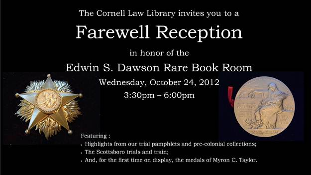 The Cornell Law Library invites you to a Farewell Reception in honor of the Edwin S. Dawson Rare Book Room, Wednesday, October 24, 2012, 3:30pm-6:00pm